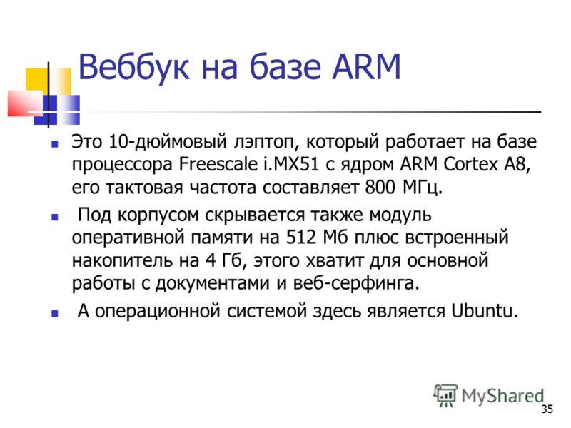 Веббук на базе ARM Это 10-дюймовый лэптоп, который работает на базе процессора Freescale i.MX51 с ядром ARM Cortex A8, его тактовая частота составляет 800 МГц. Под корпусом скрывается также модуль оперативной памяти на 512 Мб плюс встроенный накопите