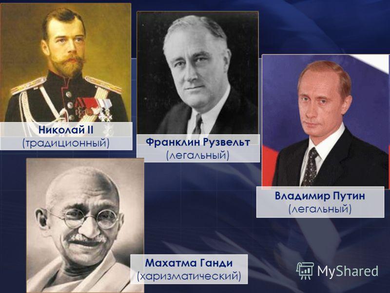 Франклин Рузвельт (легальный) Владимир Путин (легальный) Николай II (традиционный) Махатма Ганди (харизматический)