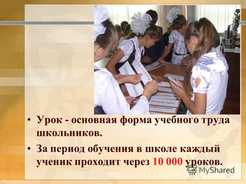 Урок - основная форма учебного труда школьников. За период обучения в школе каждый ученик проходит через 10 000 уроков.