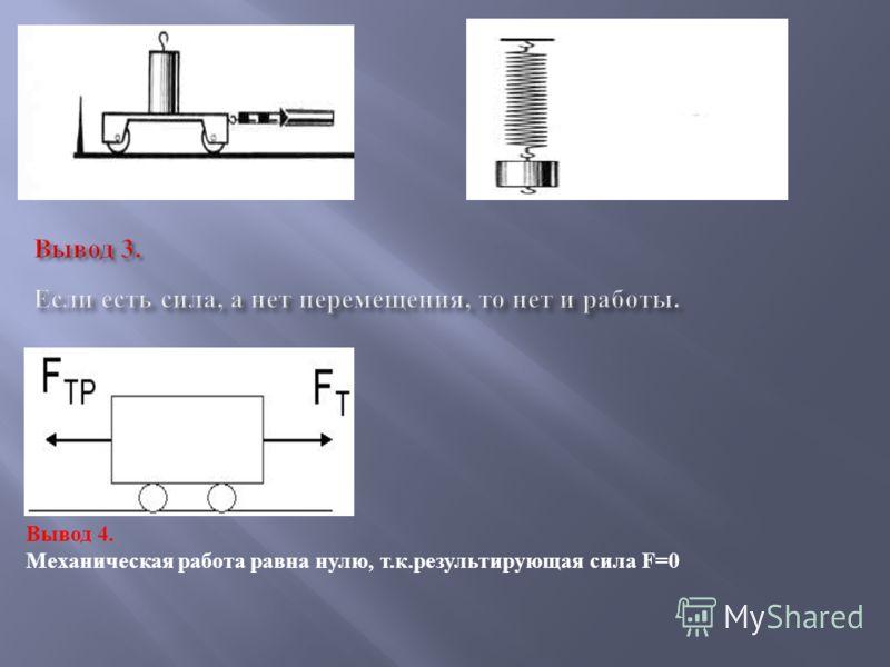 Вывод 4. Механическая работа равна нулю, т. к. результирующая сила F=0