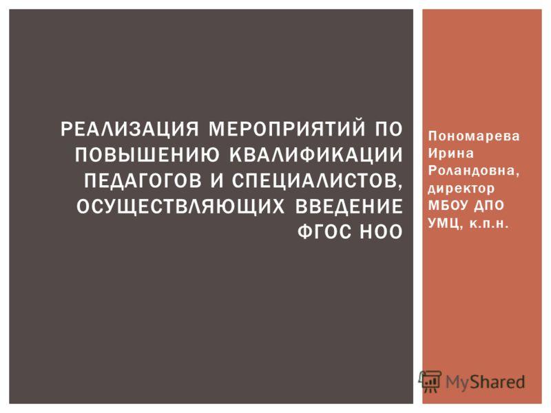 Пономарева Ирина Роландовна, директор МБОУ ДПО УМЦ, к.п.н. РЕАЛИЗАЦИЯ МЕРОПРИЯТИЙ ПО ПОВЫШЕНИЮ КВАЛИФИКАЦИИ ПЕДАГОГОВ И СПЕЦИАЛИСТОВ, ОСУЩЕСТВЛЯЮЩИХ ВВЕДЕНИЕ ФГОС НОО