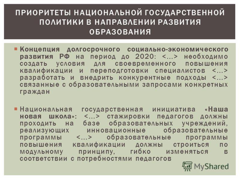 Концепция долгосрочного социально-экономического развития РФ на период до 2020: необходимо создать условия для своевременного повышения квалификации и переподготовки специалистов разработать и внедрить конкурентные подходы связанные с образовательным