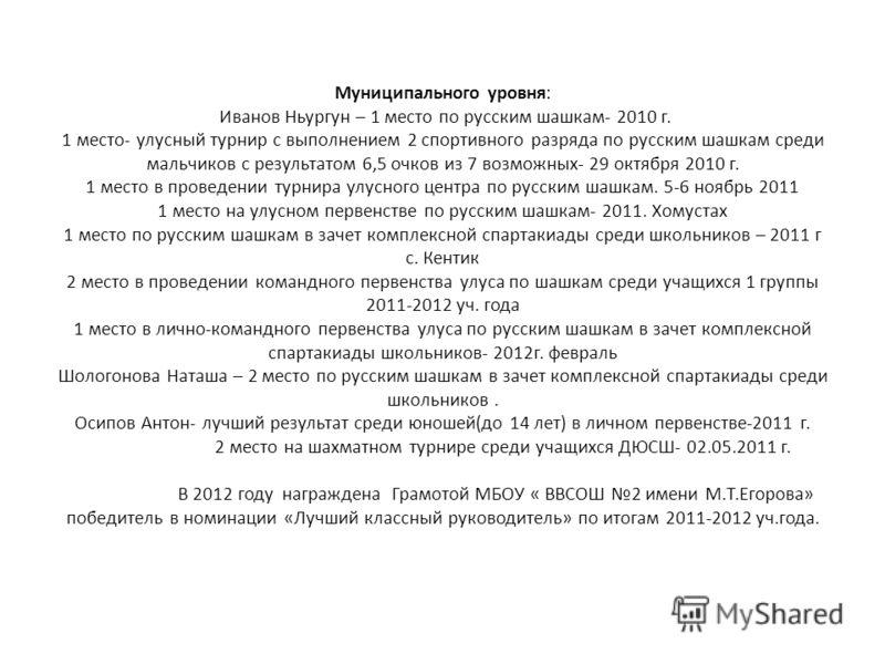 Муниципального уровня: Иванов Ньургун – 1 место по русским шашкам- 2010 г. 1 место- улусный турнир с выполнением 2 спортивного разряда по русским шашкам среди мальчиков с результатом 6,5 очков из 7 возможных- 29 октября 2010 г. 1 место в проведении т