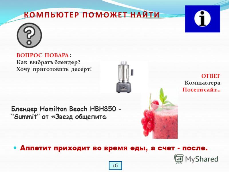 КОМПЬЮТЕР ПОМОЖЕТ НАЙТИ ВОПРОС ПОВАРА : Как выбрать блендер? Хочу приготовить десерт! ОТВЕТ Компьютера Посети сайт… Аппетит приходит во время еды, а счет - после. Блендер Hamilton Beach HBH850 - Summit от «Звезд общепита » 16