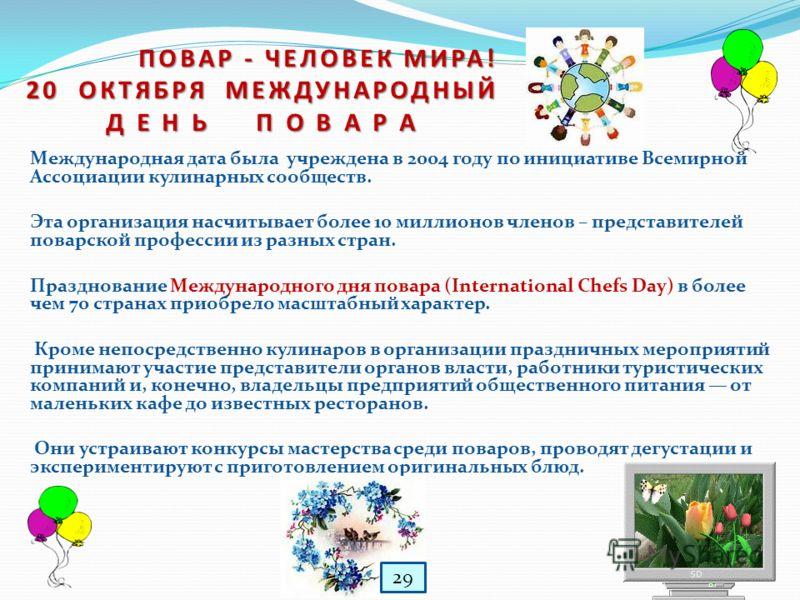 Международная дата была учреждена в 2004 году по инициативе Всемирной Ассоциации кулинарных сообществ. Эта организация насчитывает более 10 миллионов членов – представителей поварской профессии из разных стран. Празднование Международного дня повара