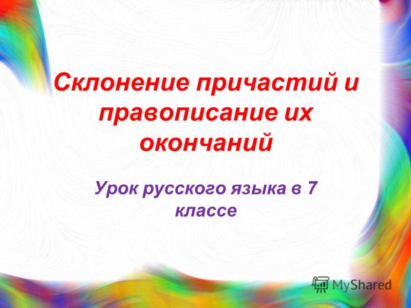 Склонение причастий и правописание их окончаний Урок русского языка в 7 классе