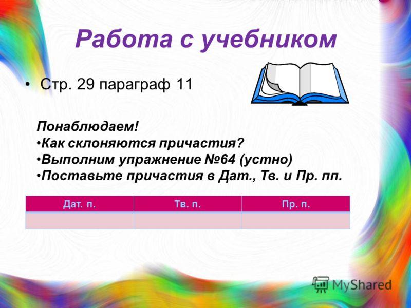 Работа с учебником Стр. 29 параграф 11 Понаблюдаем! Как склоняются причастия? Выполним упражнение 64 (устно) Поставьте причастия в Дат., Тв. и Пр. пп. Дат. п.Тв. п.Пр. п.