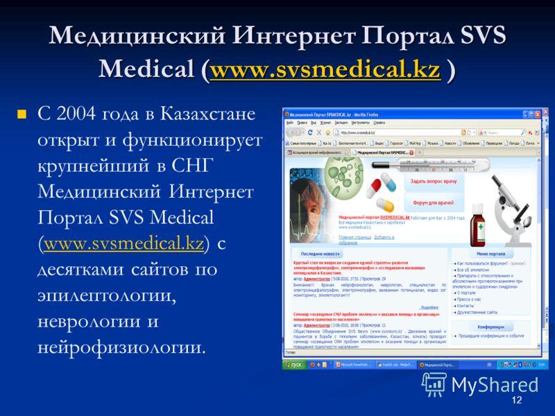 Медицинский Интернет Портал SVS Medical (www.svsmedical.kz ) www.svsmedical.kz С 2004 года в Казахстане открыт и функционирует крупнейший в СНГ Медицинский Интернет Портал SVS Medical (www.svsmedical.kz) с десятками сайтов по эпилептологии, неврологи
