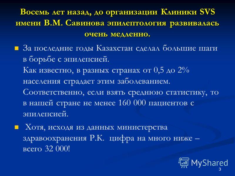 3 Восемь лет назад, до организации Клиники SVS имени В.М. Савинова эпилептология развивалась очень медленно. За последние годы Казахстан сделал большие шаги в борьбе с эпилепсией. Как известно, в разных странах от 0,5 до 2% населения страдает этим за