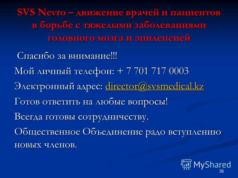 SVS Nevro – движение врачей и пациентов в борьбе с тяжелыми заболеваниями головного мозга и эпилепсией Спасибо за внимание!!! Спасибо за внимание!!! Мой личный телефон: + 7 701 717 0003 Электронный адрес: director@svsmedical.kz director@svsmedical.kz
