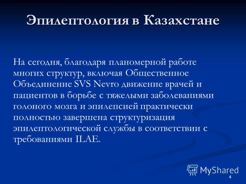 4 Эпилептология в Казахстане На сегодня, благодаря планомерной работе многих структур, включая Общественное Объединение SVS Nevro движение врачей и пациентов в борьбе с тяжелыми заболеваниями голоного мозга и эпилепсией практически полностью завершен