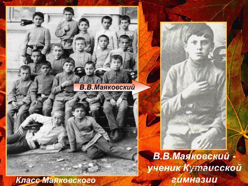В.В.Маяковский В.В.Маяковский - ученик Кутаисской гимназии Класс Маяковского