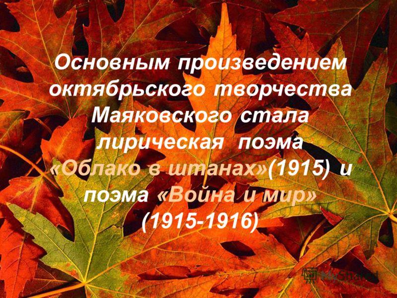 Основным произведением октябрьского творчества Маяковского стала лирическая поэма «Облако в штанах»(1915) и поэма «Война и мир» (1915-1916)