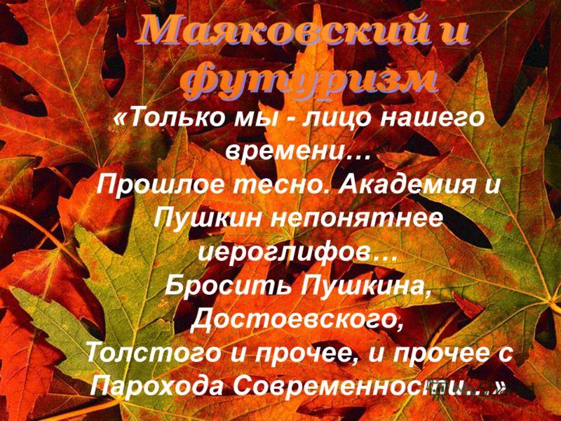«Только мы - лицо нашего времени… Прошлое тесно. Академия и Пушкин непонятнее иероглифов… Бросить Пушкина, Достоевского, Толстого и прочее, и прочее с Парохода Современности…»