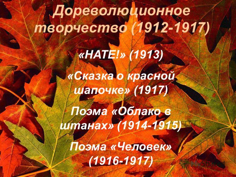 «НАТЕ!» (1913) «Сказка о красной шапочке» (1917) Поэма «Облако в штанах» (1914-1915) Поэма «Человек» (1916-1917) Дореволюционное творчество (1912-1917)