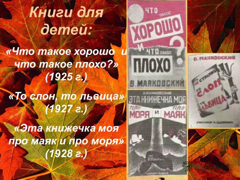 Книги для детей: «Что такое хорошо и что такое плохо?» (1925 г.) «То слон, то львица» (1927 г.) «Эта книжечка моя про маяк и про моря» (1928 г.)