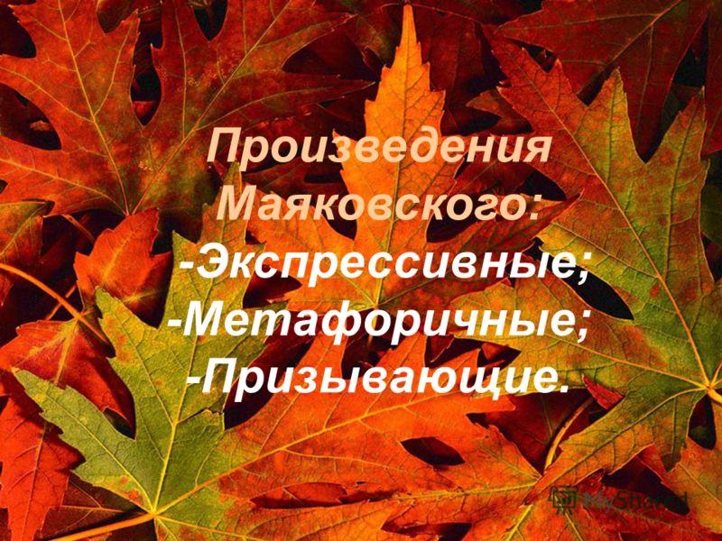 Произведения Маяковского: -Экспрессивные; -Метафоричные; -Призывающие.