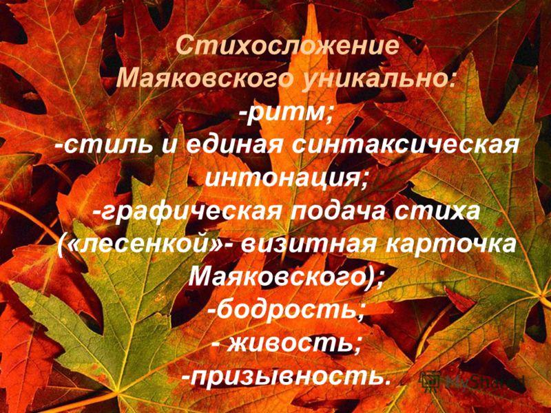 Стихосложение Маяковского уникально: -ритм; -стиль и единая синтаксическая интонация; -графическая подача стиха («лесенкой»- визитная карточка Маяковского); -бодрость; - живость; -призывность.
