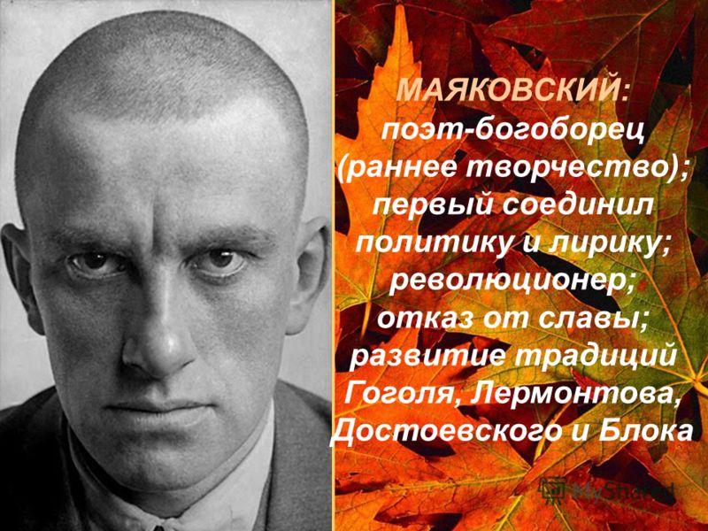 МАЯКОВСКИЙ: поэт-богоборец (раннее творчество); первый соединил политику и лирику; революционер; отказ от славы; развитие традиций Гоголя, Лермонтова, Достоевского и Блока