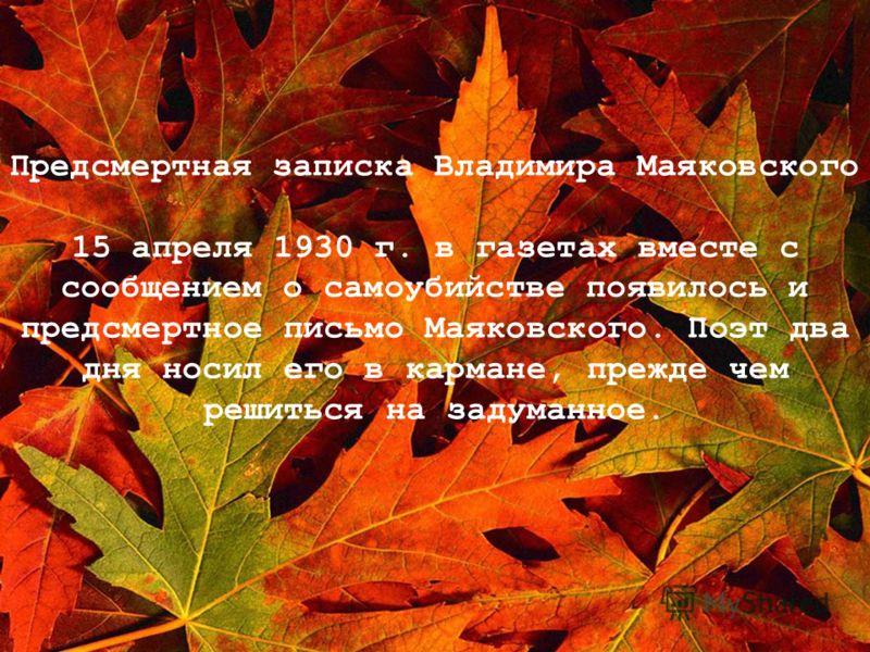 Предсмертная записка Владимира Маяковского 15 апреля 1930 г. в газетах вместе с сообщением о самоубийстве появилось и предсмертное письмо Маяковского. Поэт два дня носил его в кармане, прежде чем решиться на задуманное.