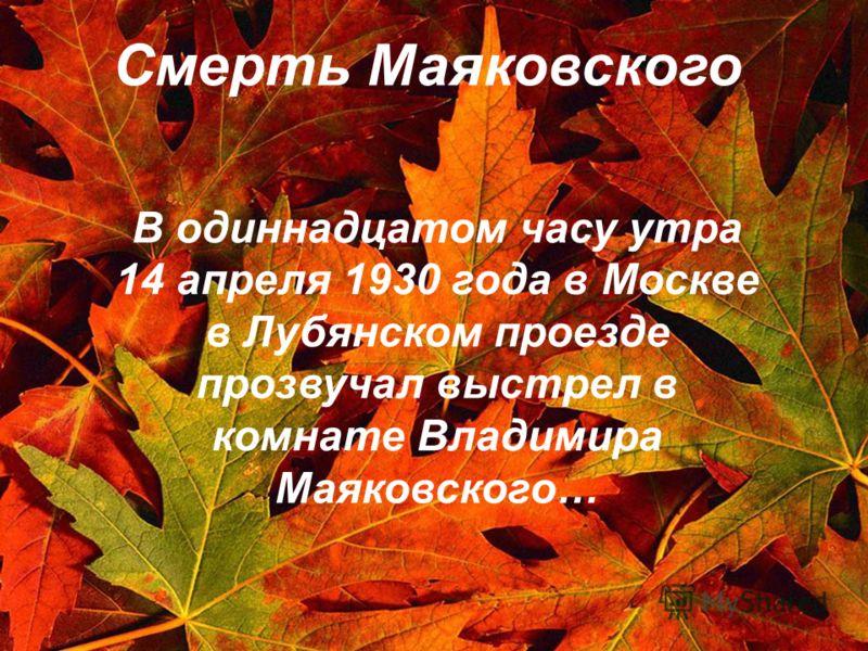 Смерть Маяковского В одиннадцатом часу утра 14 апреля 1930 года в Москве в Лубянском проезде прозвучал выстрел в комнате Владимира Маяковского…
