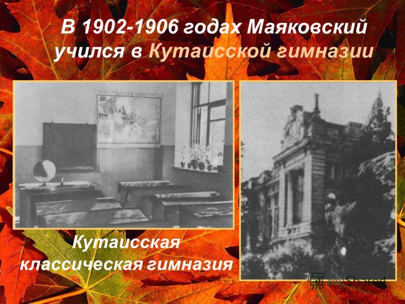 В 1902-1906 годах Маяковский учился в Кутаисской гимназии Кутаисская классическая гимназия