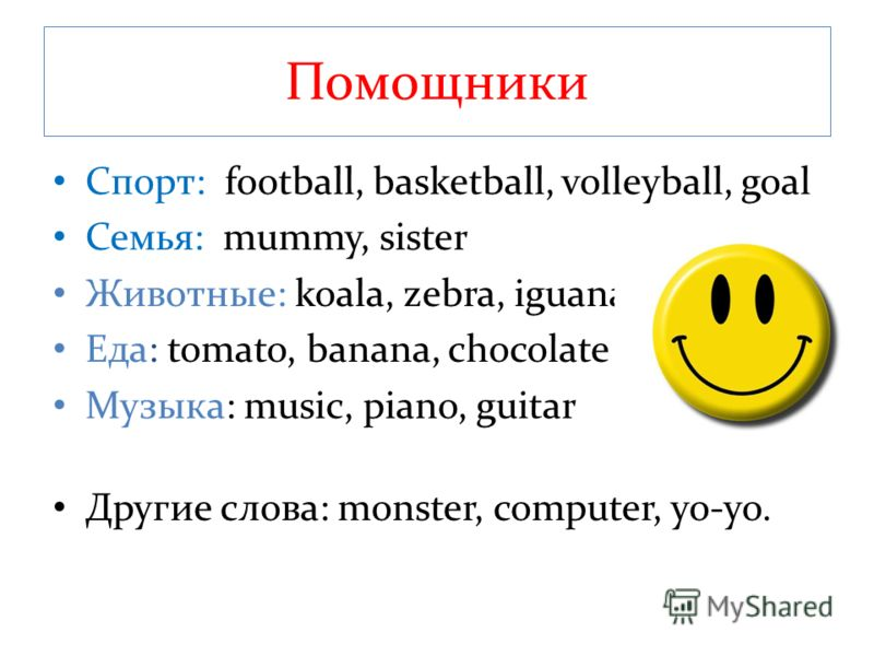 Помощники Спорт: football, basketball, volleyball, goal Семья: mummy, sister Животные: koala, zebra, iguana Еда: tomato, banana, chocolate Музыка: music, piano, guitar Другие слова: monster, computer, yo-yo.