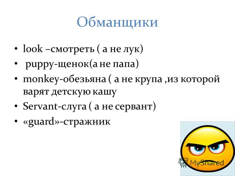 Обманщики look –смотреть ( а не лук) puppy-щенок(а не папа) monkey-обезьяна ( а не крупа,из которой варят детскую кашу Servant-слуга ( а не сервант) «guard»-стражник