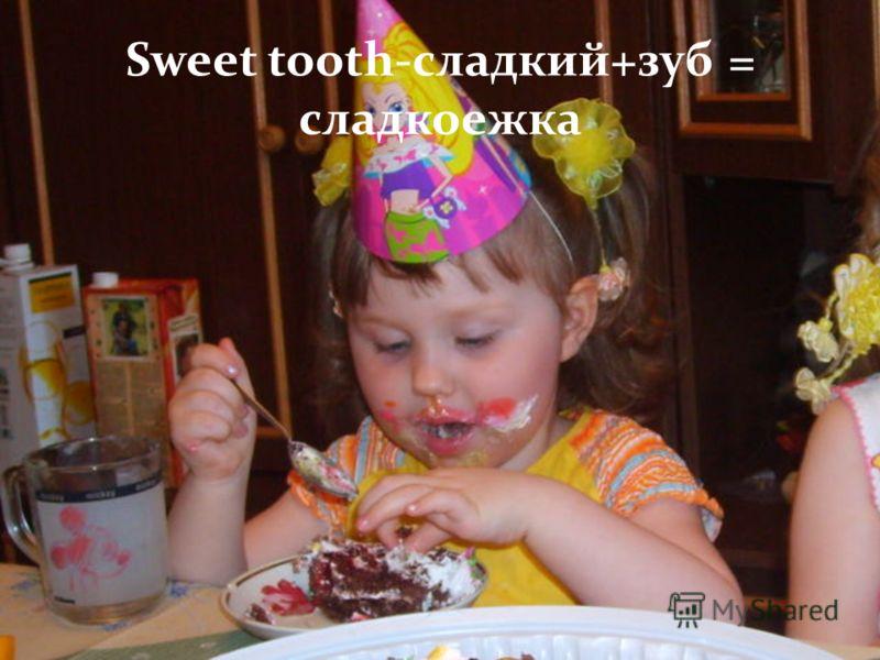 . Sweet tooth-сладкий+зуб = сладкоежка