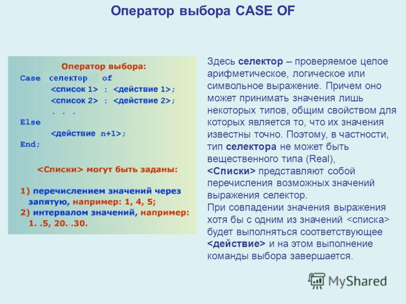 Оператор выбора CASE OF Здесь селектор – проверяемое целое арифметическое, логическое или символьное выражение. Причем оно может принимать значения лишь некоторых типов, общим свойством для которых является то, что их значения известны точно. Поэтому