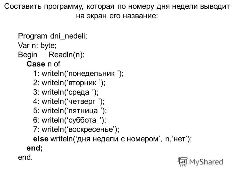 Составить программу, которая по номеру дня недели выводит на экран его название: Program dni_nedeli; Var n: byte; Begin Readln(n); Case n of 1: writeln(понедельник ); 2: writeln(вторник ); 3: writeln(среда ); 4: writeln(четверг ); 5: writeln(пятница