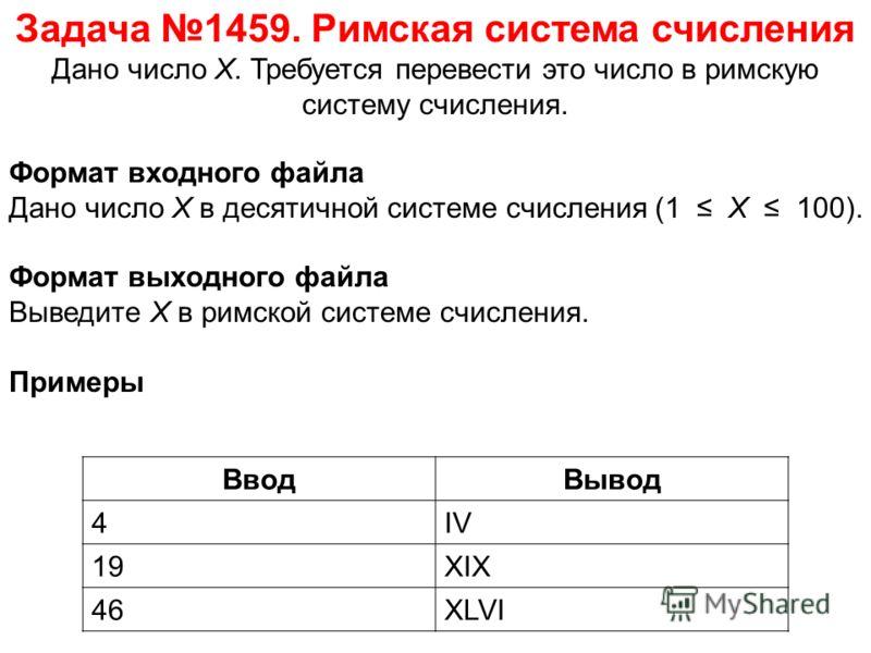 Задача 1459. Римская система счисления Дано число X. Требуется перевести это число в римскую систему счисления. ВводВывод 4IV 19XIX 46XLVI Формат входного файла Дано число X в десятичной системе счисления (1 X 100). Формат выходного файла Выведите X