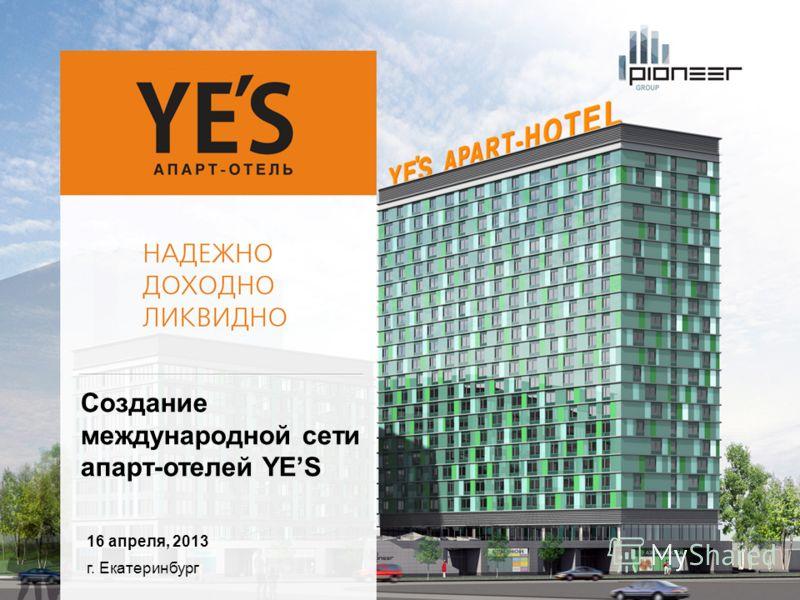 г. Екатеринбург 16 апреля, 2013 Создание международной сети апарт-отелей YES