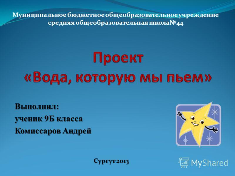 Выполнил: ученик 9Б класса Комиссаров Андрей Сургут 2013 Муниципальное бюджетное общеобразовательное учреждение средняя общеобразовательная школа44