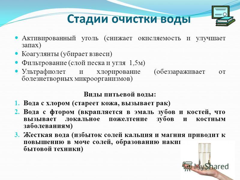 Стадии очистки воды Активированный уголь (снижает окисляемость и улучшает запах) Коагулянты (убирает взвеси) Фильтрование (слой песка и угля 1,5м) Ультрафиолет и хлорирование (обеззараживает от болезнетворных микроорганизмов) Виды питьевой воды: 1. В