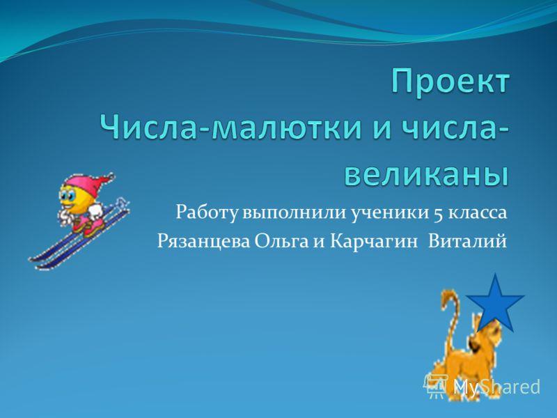 Работу выполнили ученики 5 класса Рязанцева Ольга и Карчагин Виталий
