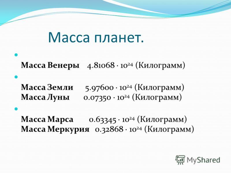 Масса планет. Масса Венеры 4.81068 · 10 24 (Килограмм) Масса Земли 5.97600 · 10 24 (Килограмм) Масса Луны 0.07350 · 10 24 (Килограмм) Масса Марса 0.63345 · 10 24 (Килограмм) Масса Меркурия 0.32868 · 10 24 (Килограмм)