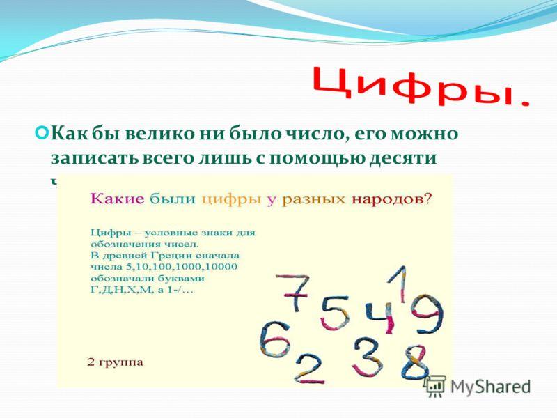 Как бы велико ни было число, его можно записать всего лишь с помощью десяти числовых знаков: 0,1,2,3,4,5,6,7,8,9. Как бы велико ни было число, его можно записать всего лишь с помощью десяти числовых знаков: 0,1,2,3,4,5,6,7,8,9.
