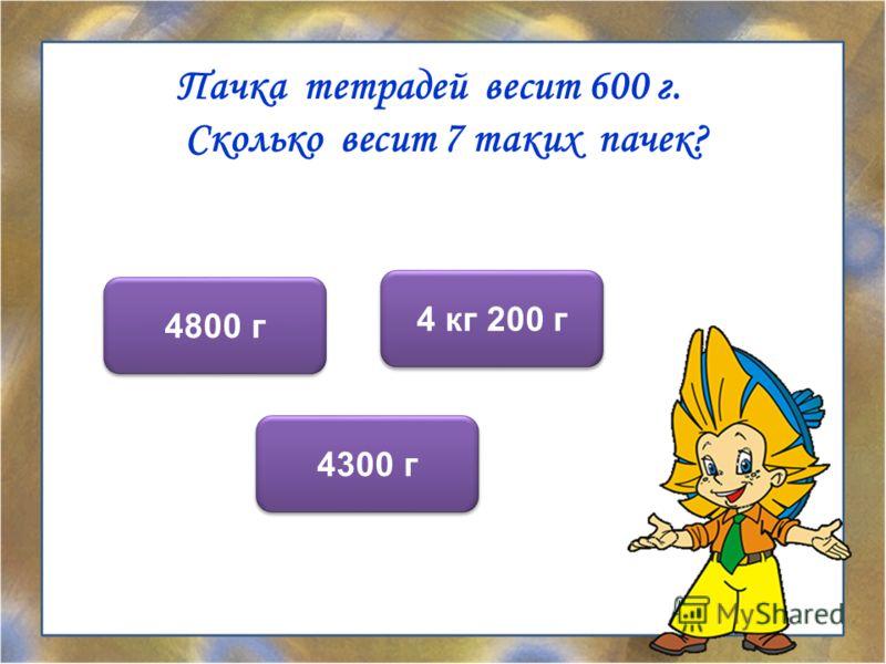Пачка тетрадей весит 600 г. Сколько весит 7 таких пачек? 4 кг 200 г 4800 г 4300 г