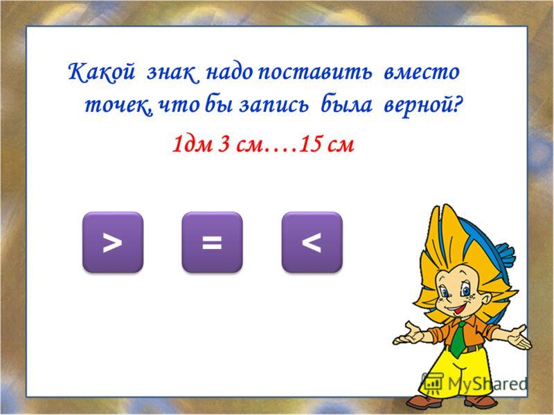 Какой знак надо поставить вместо точек, что бы запись была верной? 1дм 3 см….15 см < < = = > >