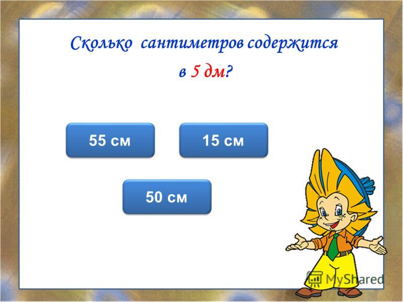 Сколько сантиметров содержится в 5 дм? 50 см 55 см 15 см