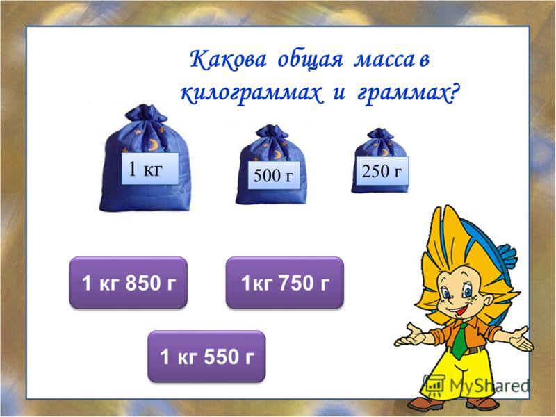 Какова общая масса в килограммах и граммах? 1кг 750 г 1 кг 850 г 1 кг 550 г 1 кг 500 г 250 г