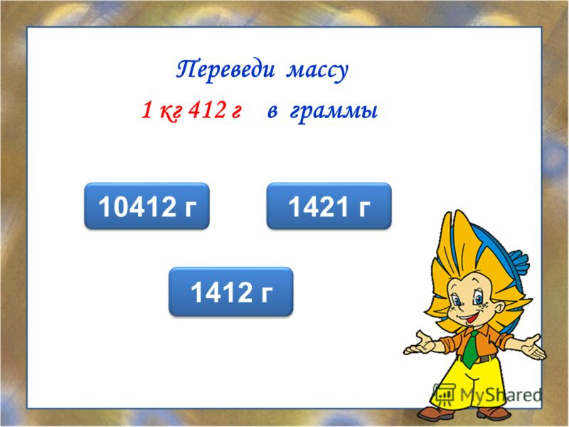 Переведи массу 1 кг 412 г в граммы 1412 г 1421 г 10412 г