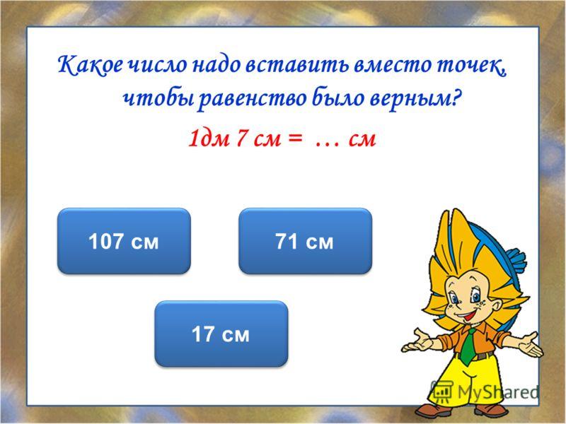 Какое число надо вставить вместо точек, чтобы равенство было верным? 1дм 7 см = … см 17 см 107 см 71 см