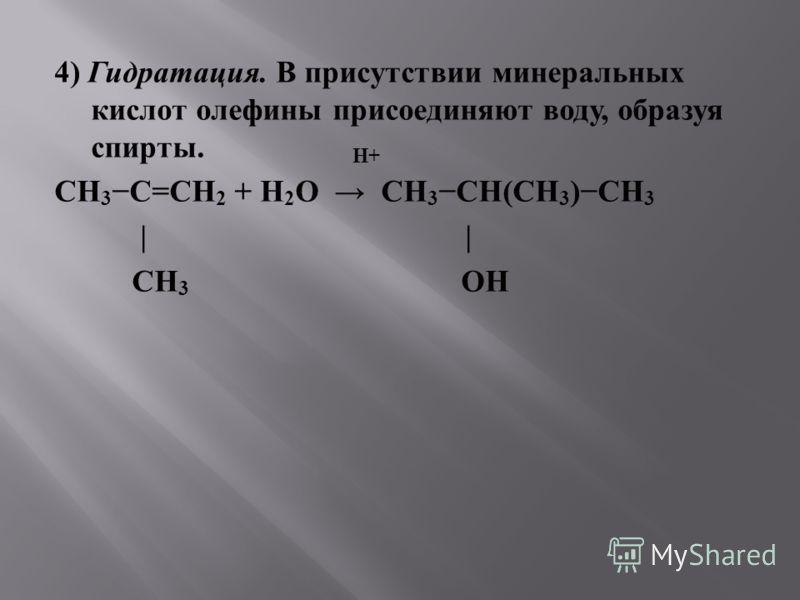 4) Гидратация. В присутствии минеральных кислот олефины присоединяют воду, образуя спирты. H+ CH 3 C = CH 2 + H 2 O CH 3 CH(CH 3 ) CH 3 | | CH 3 OH