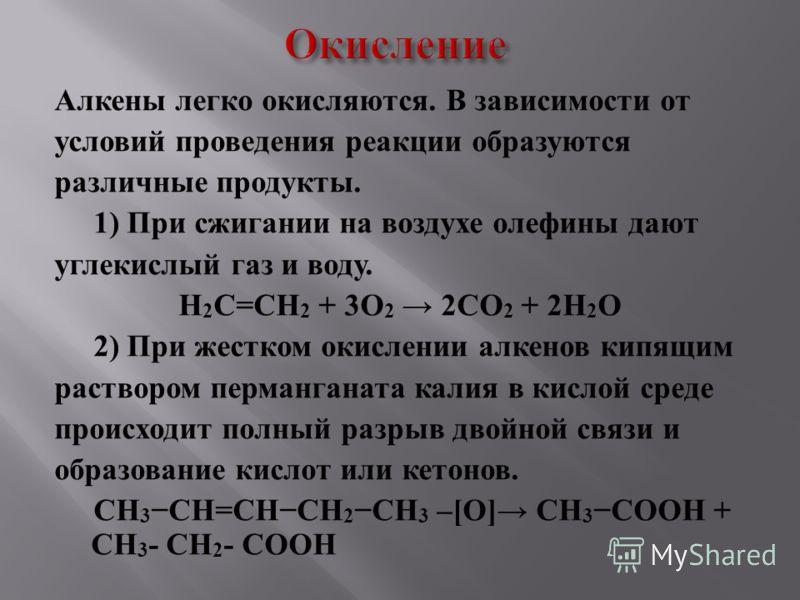 Алкены легко окисляются. В зависимости от условий проведения реакции образуются различные продукты. 1 ) При сжигании на воздухе олефины дают углекислый газ и воду. H 2 C = CH 2 + 3 O 2 2 CO 2 + 2 H 2 O 2 ) При жестком окислении алкенов кипящим раство