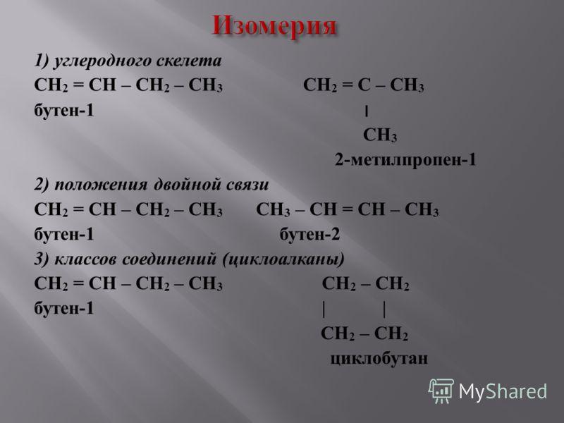 1) углеродного скелета CH 2 = CH – CH 2 – CH 3 CH 2 = C – CH 3 бутен -1 ׀ CH 3 2- метилпропен -1 2) положения двойной связи CH 2 = CH – CH 2 – CH 3 CH 3 – CH = CH – CH 3 бутен -1 бутен -2 3) классов соединений ( циклоалканы ) CH 2 = CH – CH 2 – CH 3