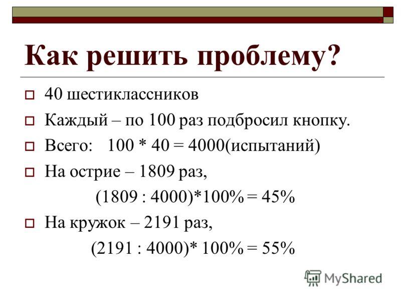 Как решить проблему? 40 шестиклассников Каждый – по 100 раз подбросил кнопку. Всего: 100 * 40 = 4000(испытаний) На острие – 1809 раз, (1809 : 4000)*100% = 45% На кружок – 2191 раз, (2191 : 4000)* 100% = 55%