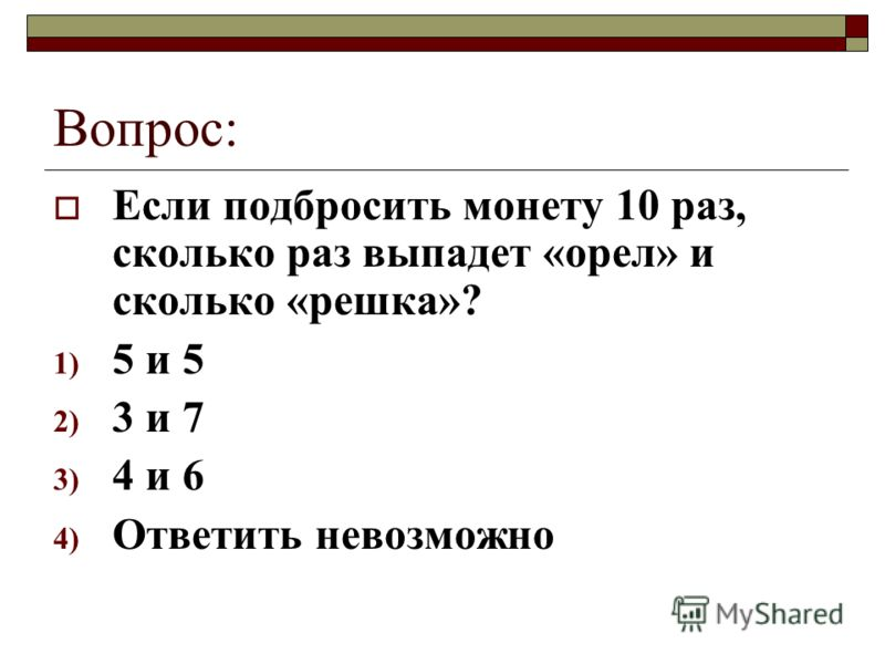 Вопрос: Если подбросить монету 10 раз, сколько раз выпадет «орел» и сколько «решка»? 1) 5 и 5 2) 3 и 7 3) 4 и 6 4) Ответить невозможно