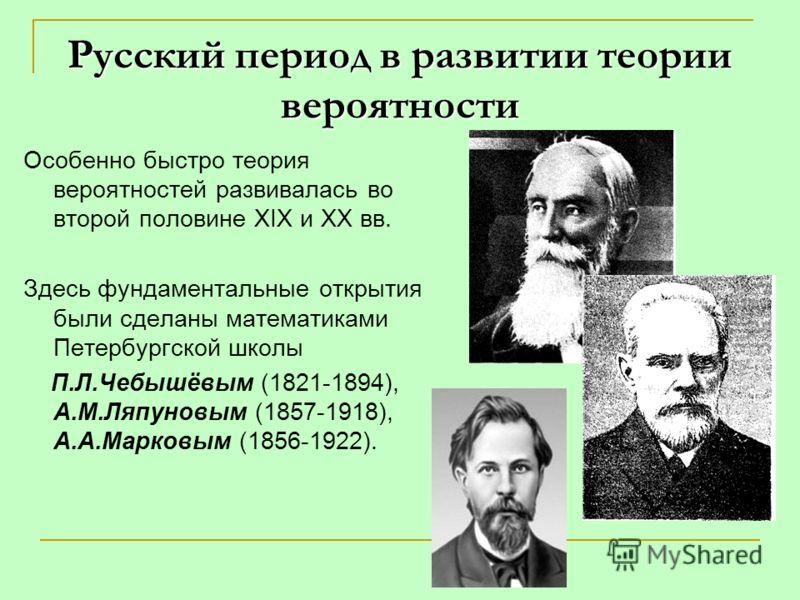 Русский период в развитии теории вероятности Особенно быстро теория вероятностей развивалась во второй половине XIX и XX вв. Здесь фундаментальные открытия были сделаны математиками Петербургской школы П.Л.Чебышёвым (1821-1894), А.М.Ляпуновым (1857-1
